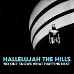 Hallelujah The Hills, No One Knows What Happens Next. Recorded at the Soul Shop, Mixed at Q. 2012.